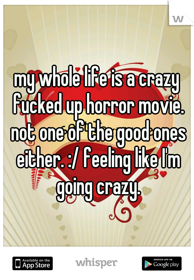 my whole life is a crazy fucked up horror movie. not one of the good ones either. :/ feeling like I'm going crazy.