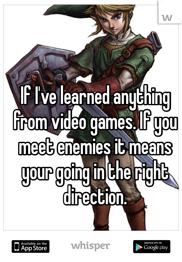If I've learned anything from video games. If you meet enemies it means your going in the right direction.