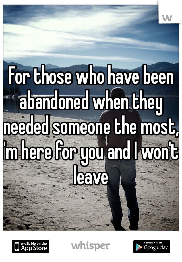 For those who have been abandoned when they needed someone the most, I'm here for you and I won't leave