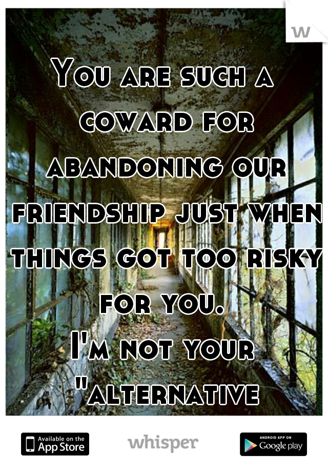 """You are such a coward for abandoning our friendship just when things got too risky for you.  I'm not your """"alternative reality"""", jerk."""