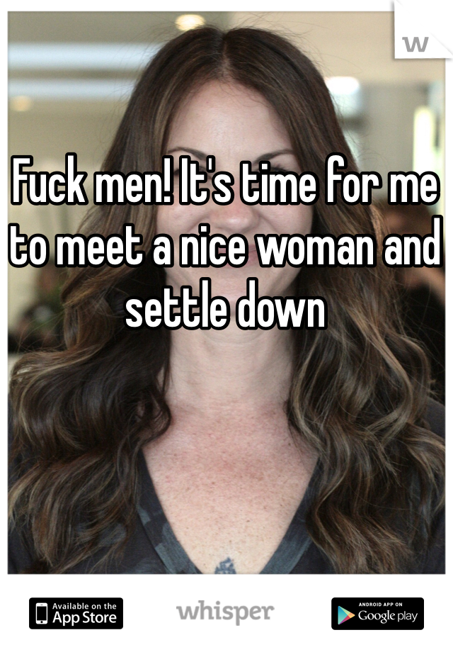 Fuck men! It's time for me to meet a nice woman and settle down