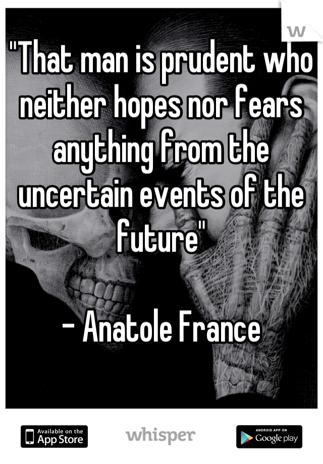 """""""That man is prudent who neither hopes nor fears anything from the uncertain events of the future""""  - Anatole France"""