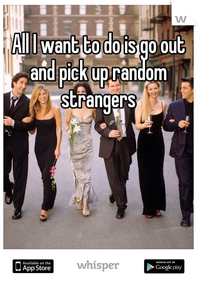 All I want to do is go out and pick up random strangers