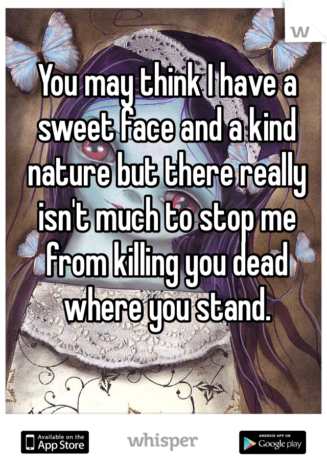 You may think I have a sweet face and a kind nature but there really isn't much to stop me from killing you dead where you stand.