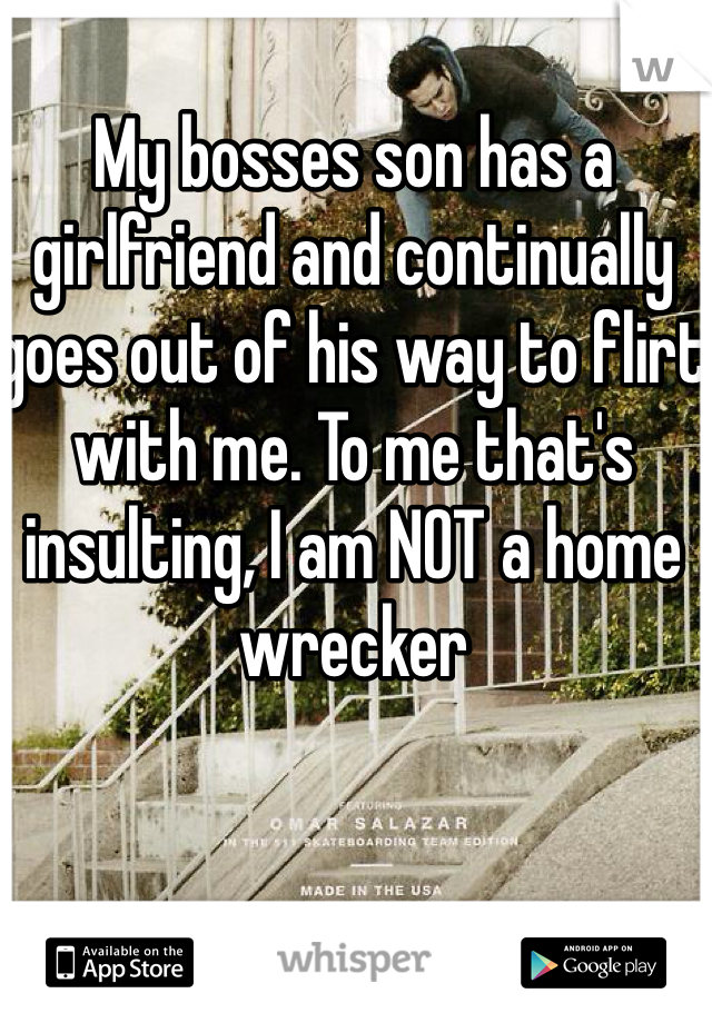 My bosses son has a girlfriend and continually goes out of his way to flirt with me. To me that's insulting, I am NOT a home wrecker