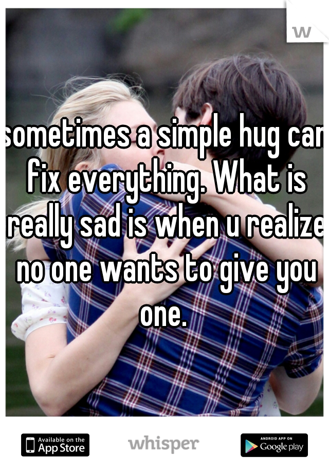 sometimes a simple hug can fix everything. What is really sad is when u realize no one wants to give you one.