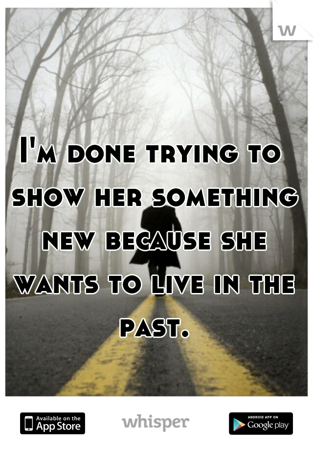 I'm done trying to show her something new because she wants to live in the past.