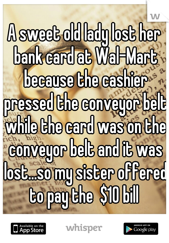A sweet old lady lost her bank card at Wal-Mart because the cashier pressed the conveyor belt while the card was on the conveyor belt and it was lost...so my sister offered to pay the  $10 bill