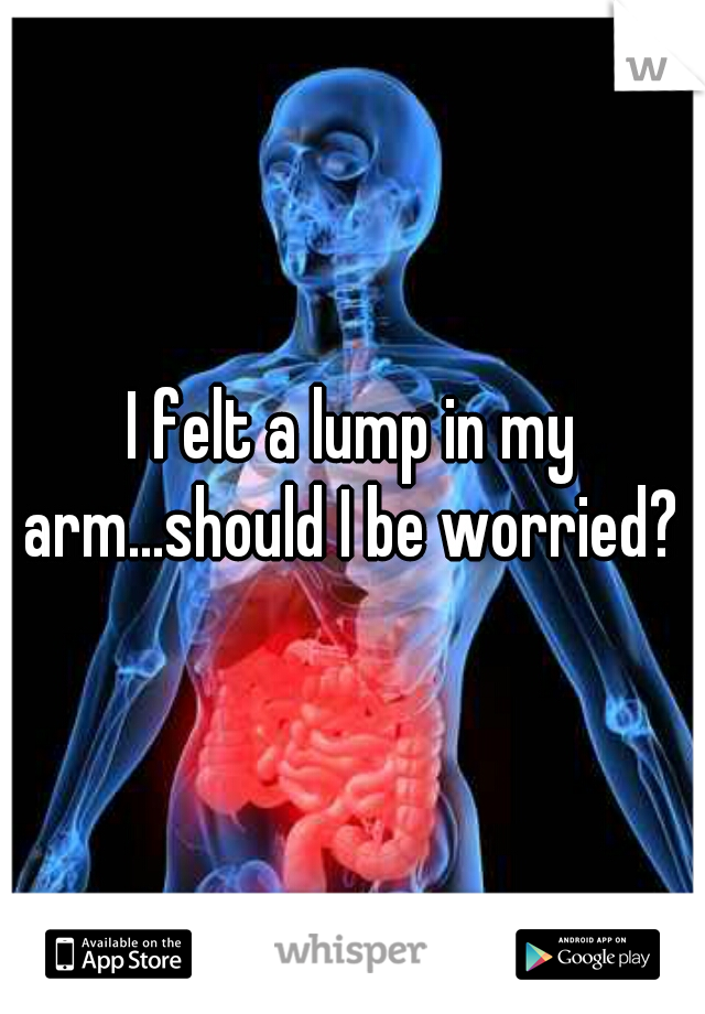 I felt a lump in my arm...should I be worried?