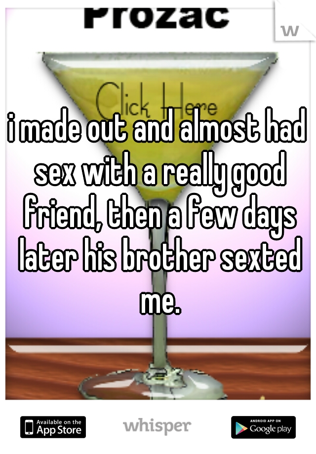 i made out and almost had sex with a really good friend, then a few days later his brother sexted me.