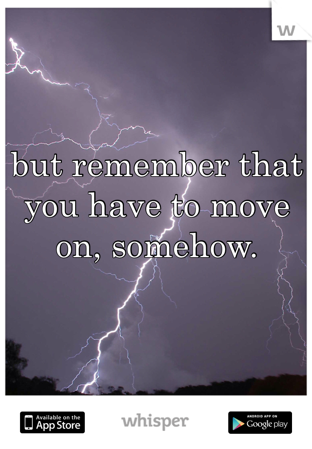 but remember that you have to move on, somehow.