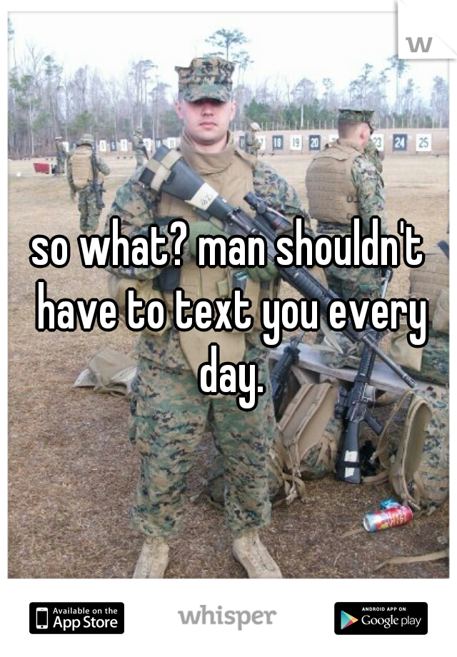 so what? man shouldn't have to text you every day.