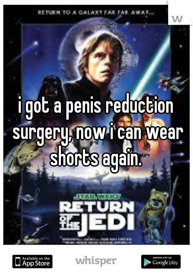 i got a penis reduction surgery, now i can wear shorts again.