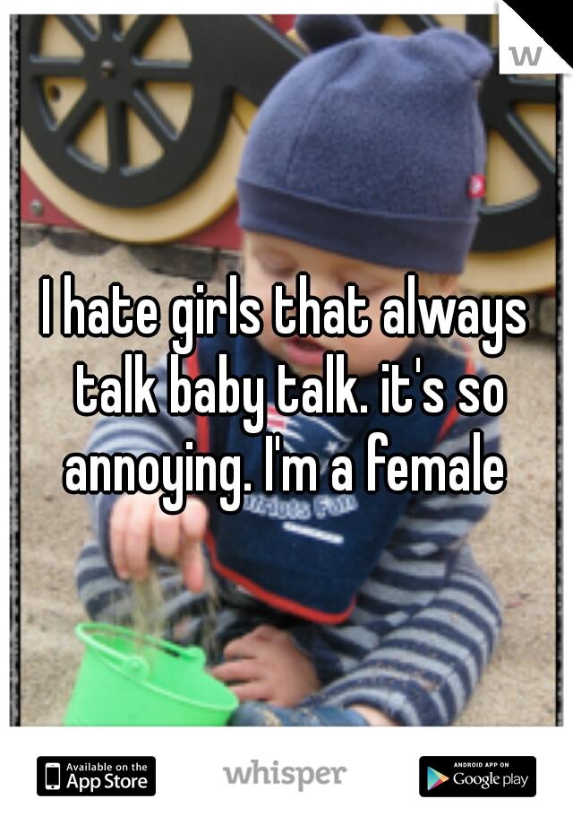 I hate girls that always talk baby talk. it's so annoying. I'm a female