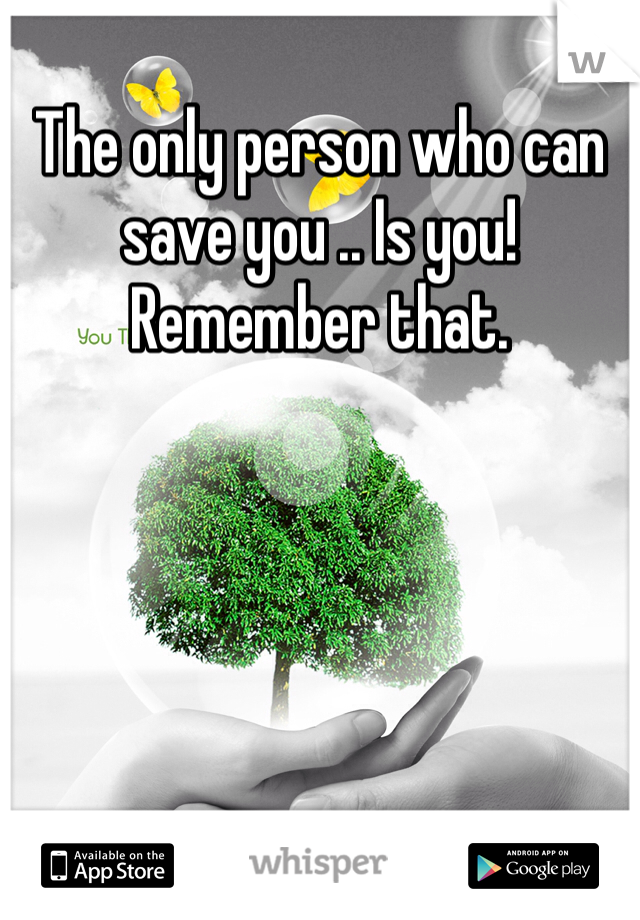 The only person who can save you .. Is you! Remember that.