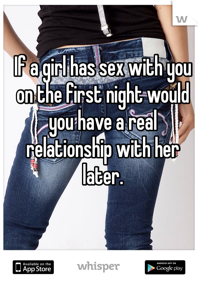 If a girl has sex with you on the first night would you have a real relationship with her later.