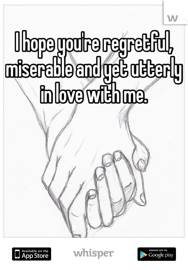 I hope you're regretful, miserable and yet utterly in love with me.