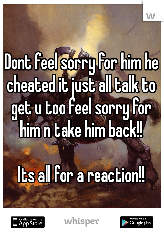 Dont feel sorry for him he cheated it just all talk to get u too feel sorry for him n take him back!!  Its all for a reaction!!