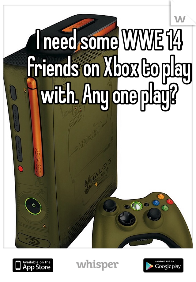 I need some WWE 14 friends on Xbox to play with. Any one play?
