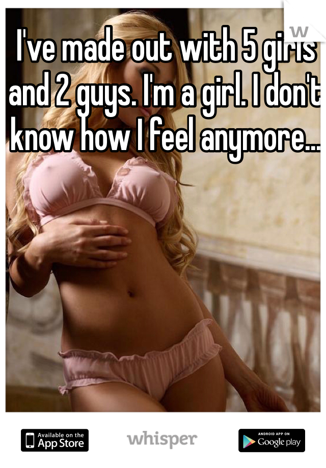 I've made out with 5 girls and 2 guys. I'm a girl. I don't know how I feel anymore...