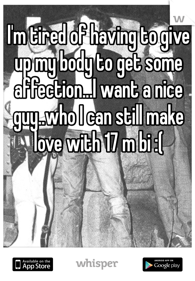 I'm tired of having to give up my body to get some affection...I want a nice guy..who I can still make love with 17 m bi :(