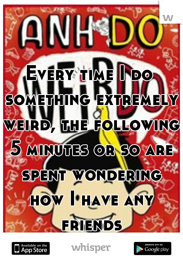 Every time I do something extremely weird, the following 5 minutes or so are spent wondering how I have any friends