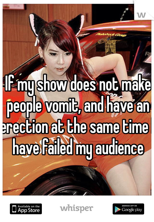 If my show does not make people vomit, and have an erection at the same time I have failed my audience