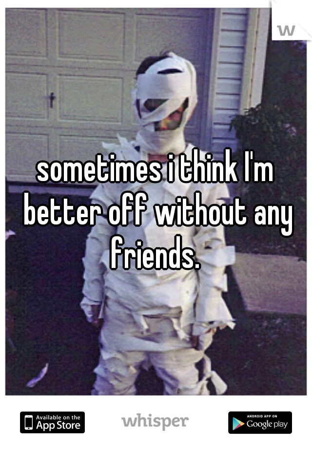 sometimes i think I'm better off without any friends.