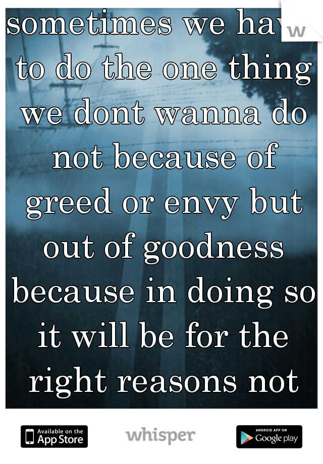 sometimes we have to do the one thing we dont wanna do not because of greed or envy but out of goodness because in doing so it will be for the right reasons not the wrong! !