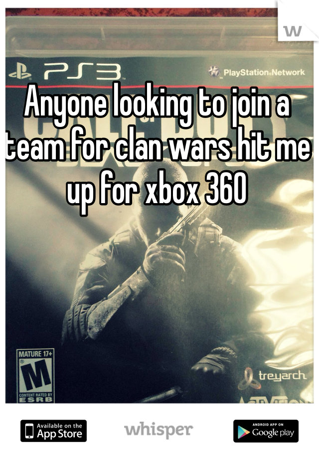 Anyone looking to join a team for clan wars hit me up for xbox 360