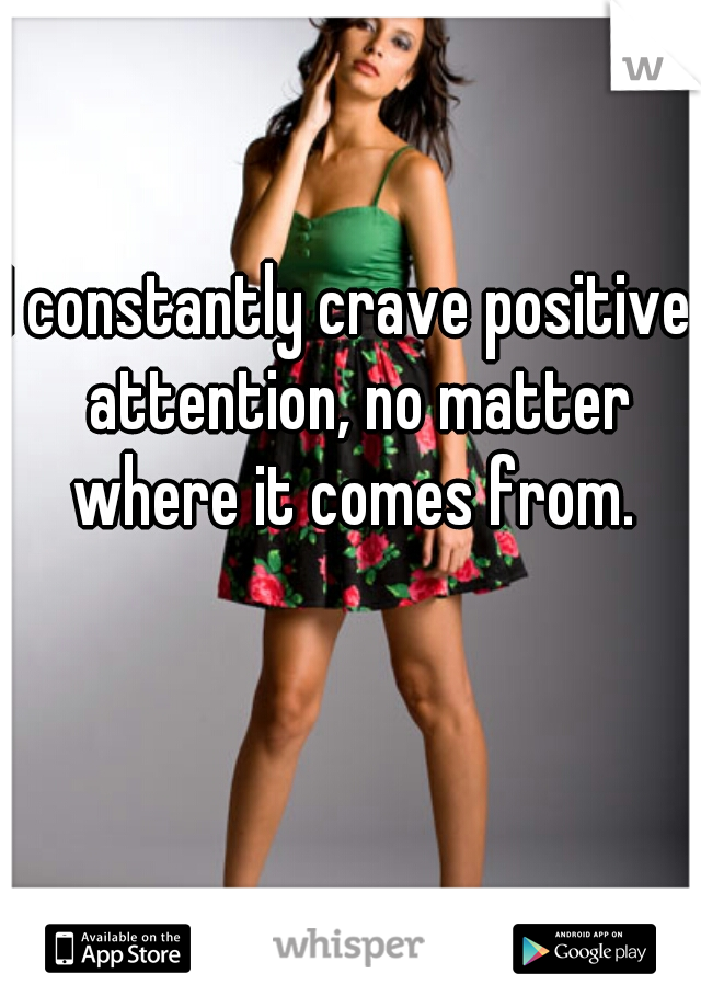 I constantly crave positive  attention, no matter where it comes from.