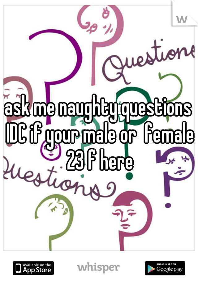 ask me naughty questions IDC if your male or  female 23 f here