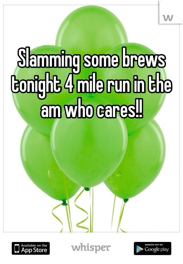 Slamming some brews tonight 4 mile run in the am who cares!!