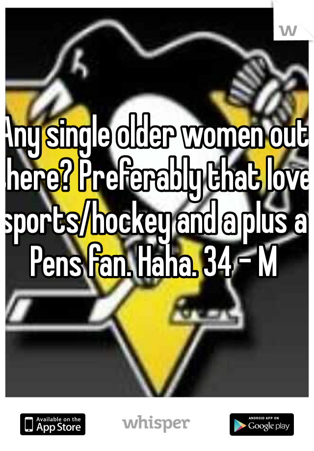 Any single older women out there? Preferably that love sports/hockey and a plus a Pens fan. Haha. 34 - M