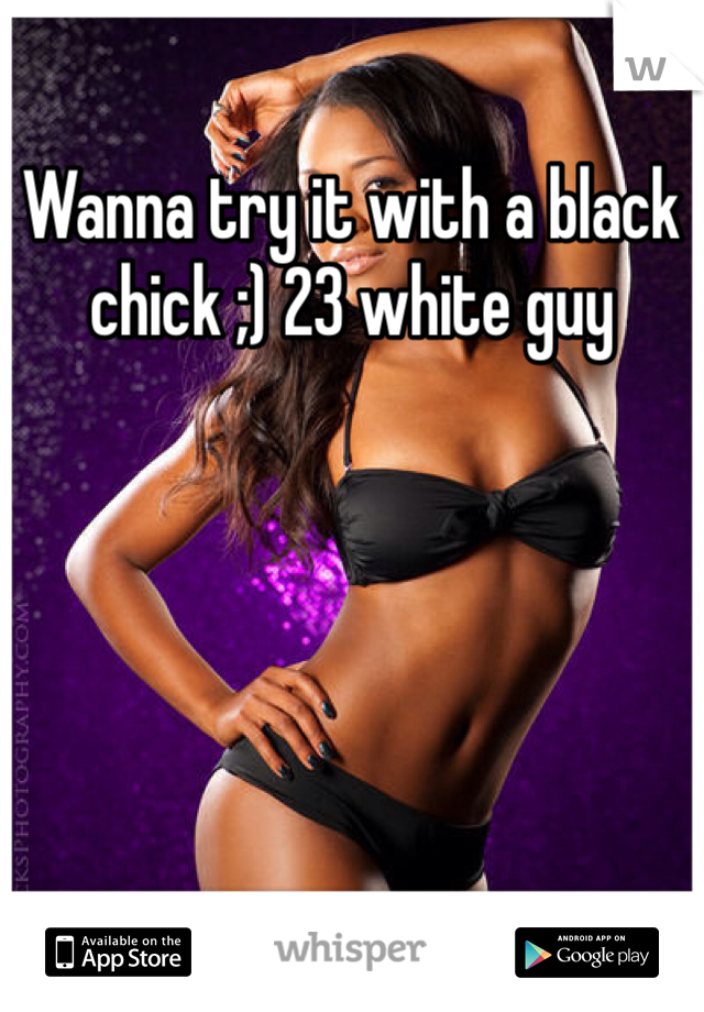 Wanna try it with a black chick ;) 23 white guy
