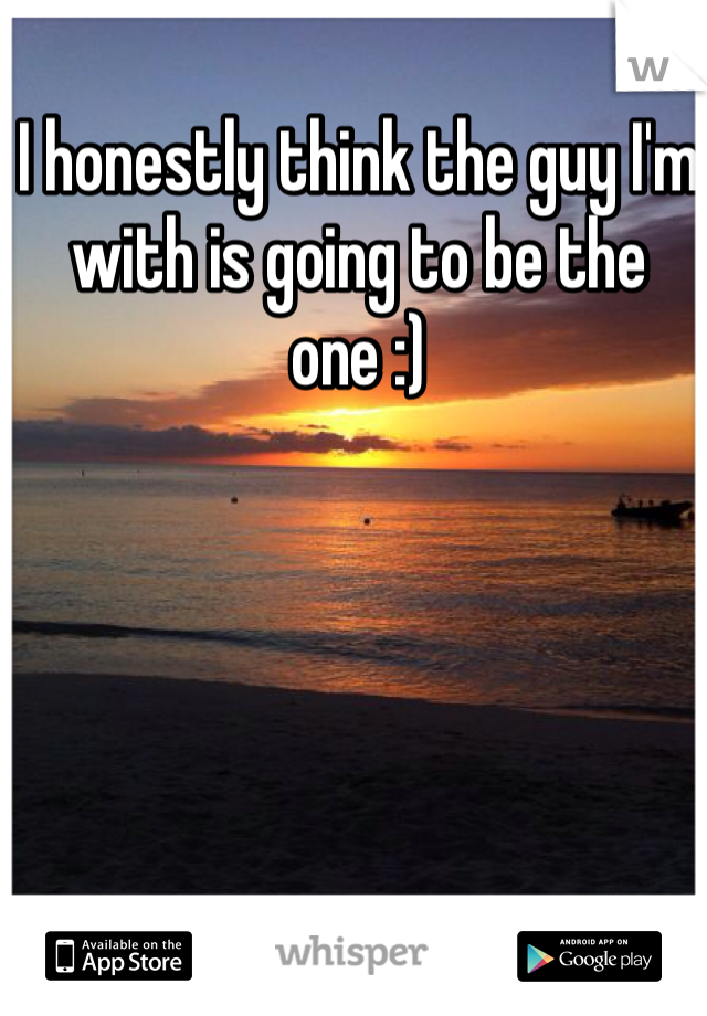 I honestly think the guy I'm with is going to be the one :)