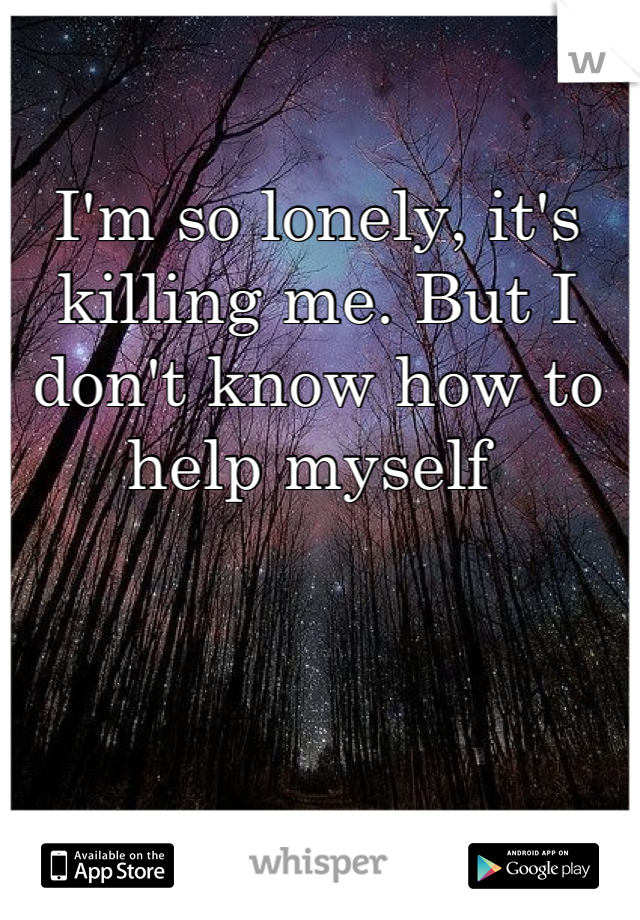 I'm so lonely, it's killing me. But I don't know how to help myself