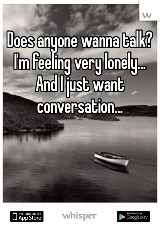 Does anyone wanna talk? I'm feeling very lonely... And I just want conversation...