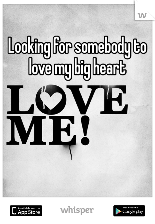 Looking for somebody to love my big heart