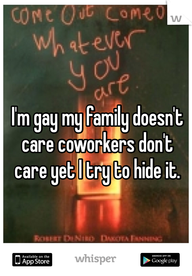 I'm gay my family doesn't care coworkers don't care yet I try to hide it.