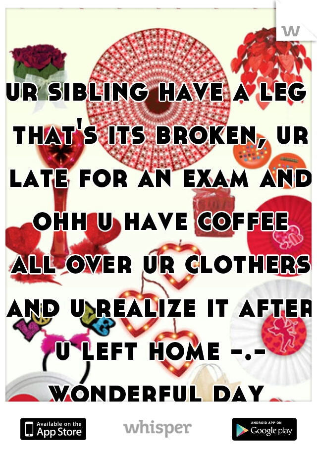 ur sibling have a leg that's its broken, ur late for an exam and ohh u have coffee all over ur clothers and u realize it after u left home -.- wonderful day