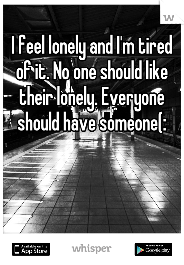 I feel lonely and I'm tired of it. No one should like their lonely. Everyone should have someone(: