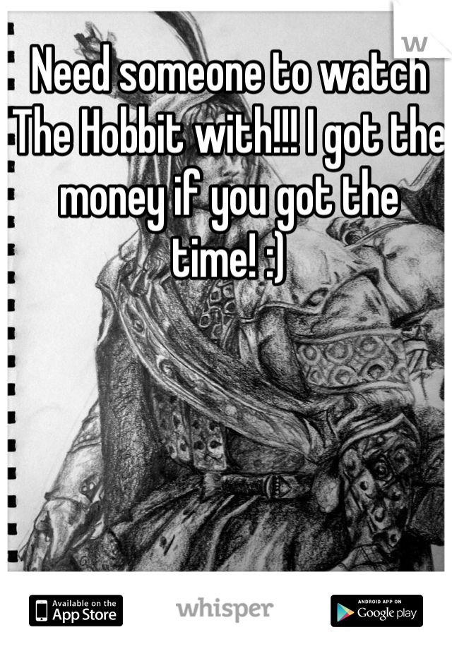 Need someone to watch The Hobbit with!!! I got the money if you got the time! :)