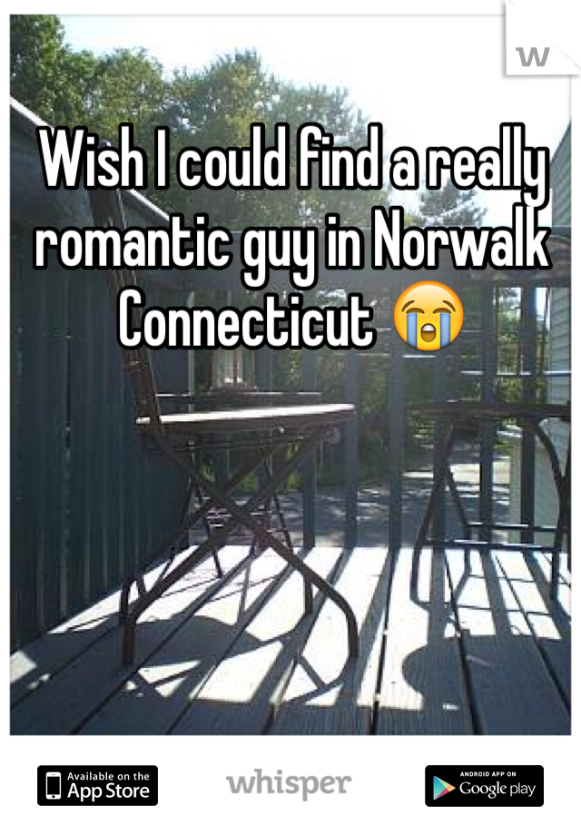 Wish I could find a really romantic guy in Norwalk Connecticut 😭