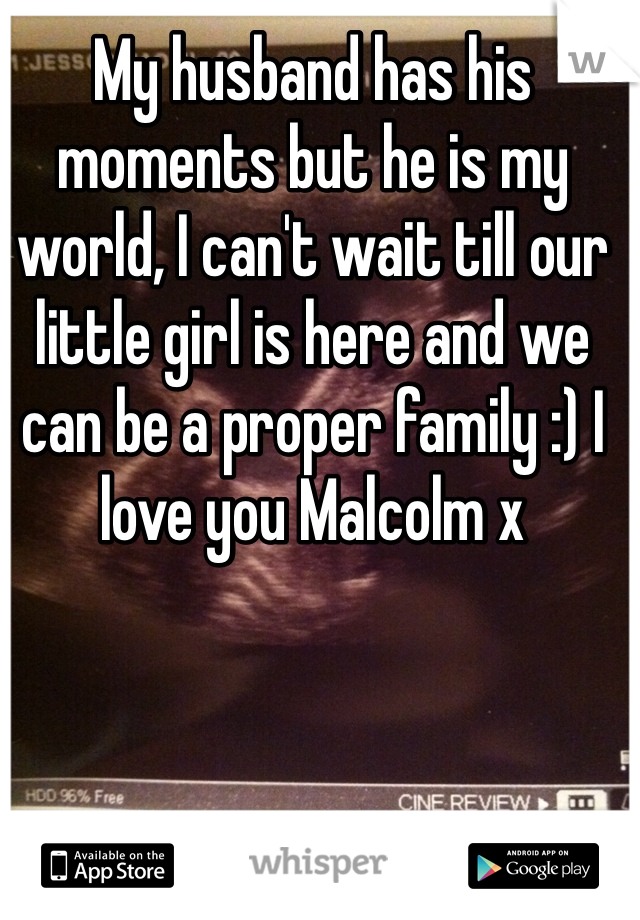 My husband has his moments but he is my world, I can't wait till our little girl is here and we can be a proper family :) I love you Malcolm x