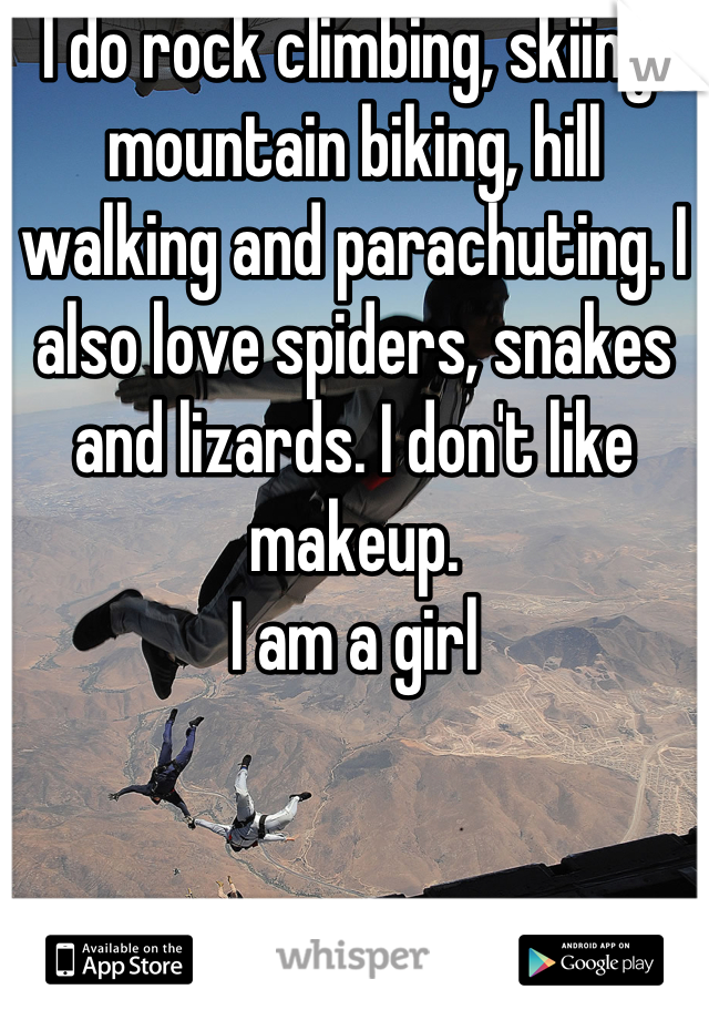 I do rock climbing, skiing, mountain biking, hill walking and parachuting. I also love spiders, snakes and lizards. I don't like makeup. I am a girl