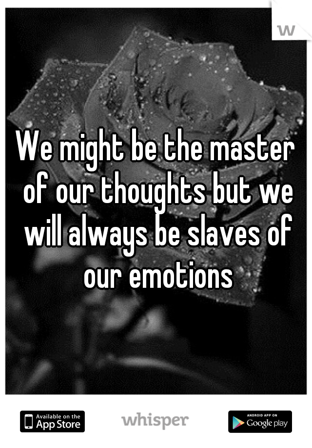 We might be the master of our thoughts but we will always be slaves of our emotions