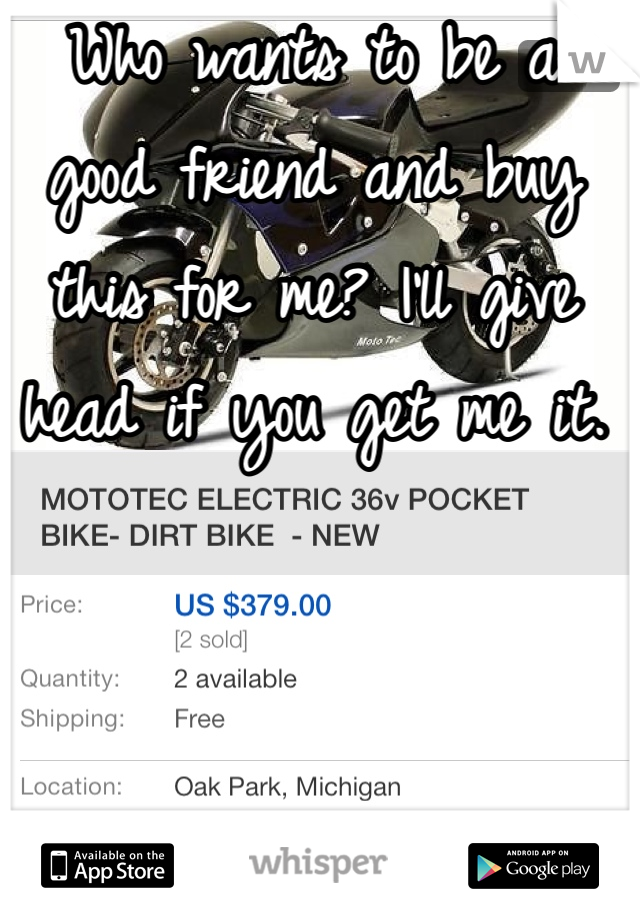Who wants to be a good friend and buy this for me? I'll give head if you get me it.