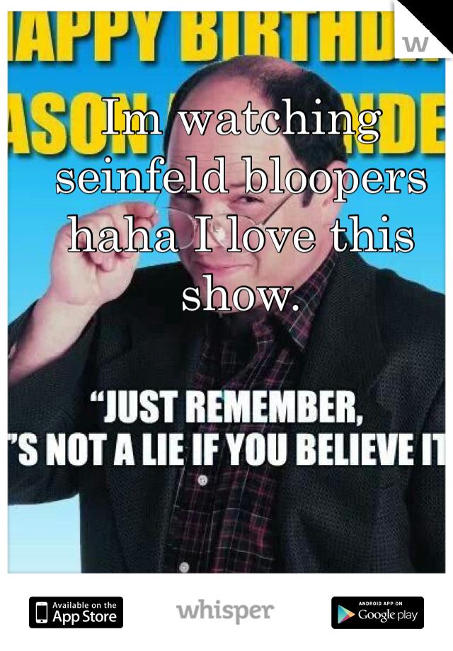 Im watching seinfeld bloopers haha I love this show.