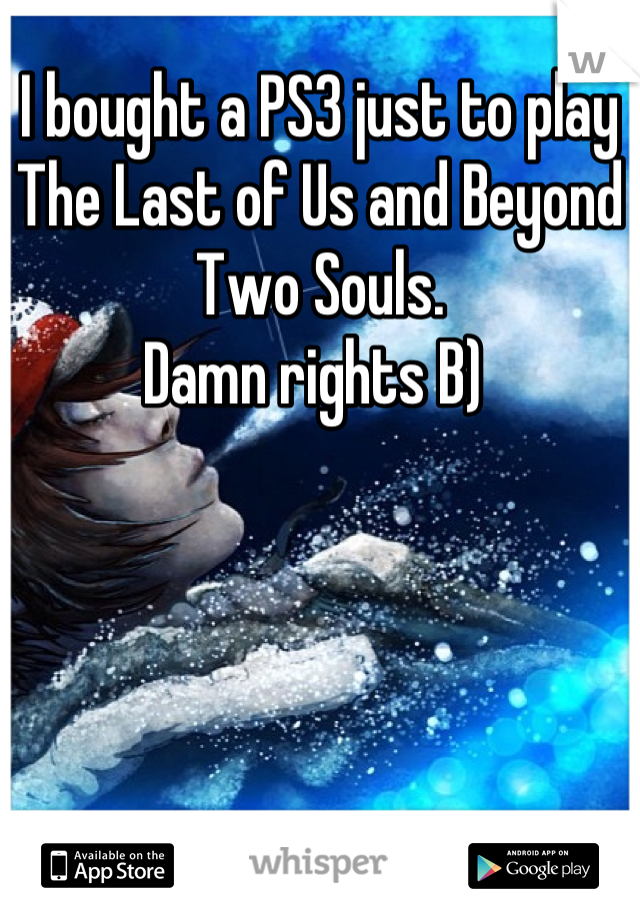 I bought a PS3 just to play The Last of Us and Beyond Two Souls.  Damn rights B)